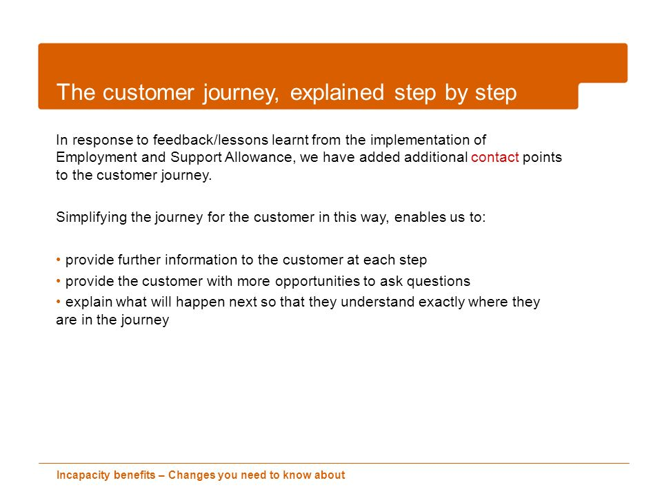 Incapacity benefits – Changes you need to know about The customer journey, explained step by step In response to feedback/lessons learnt from the implementation of Employment and Support Allowance, we have added additional contact points to the customer journey.