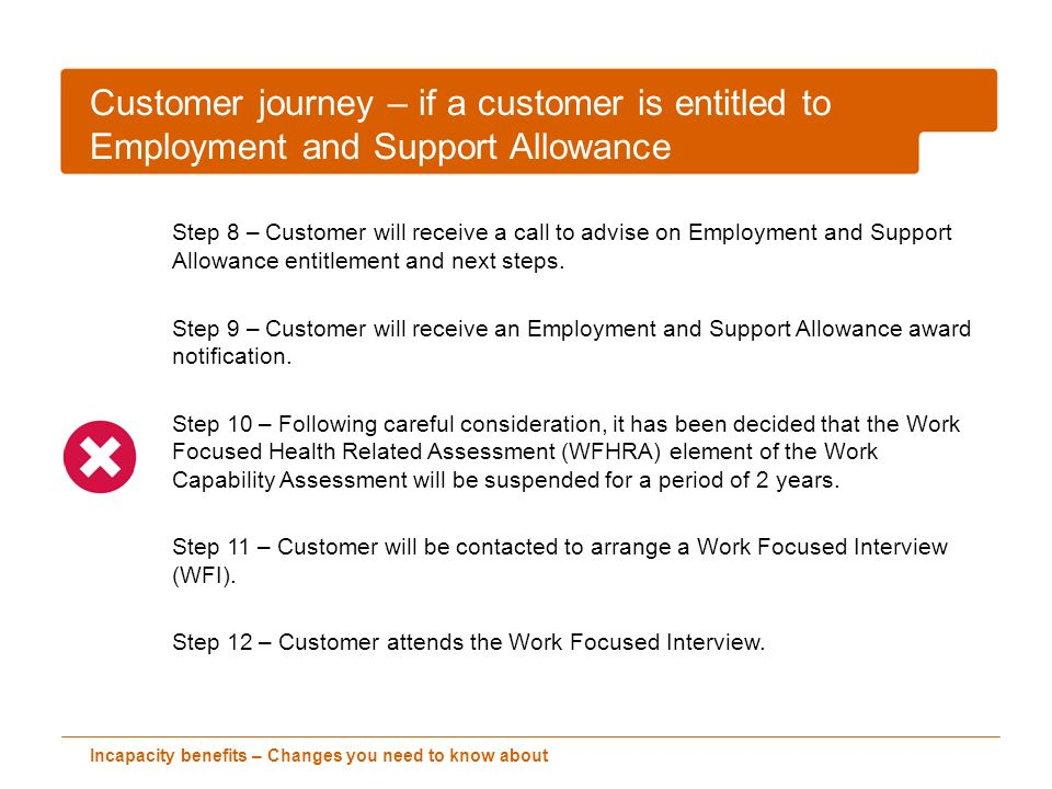 Incapacity benefits – Changes you need to know about Customer journey – if a customer is entitled to Employment and Support Allowance Step 8 – Customer will receive a call to advise on Employment and Support Allowance entitlement and next steps.