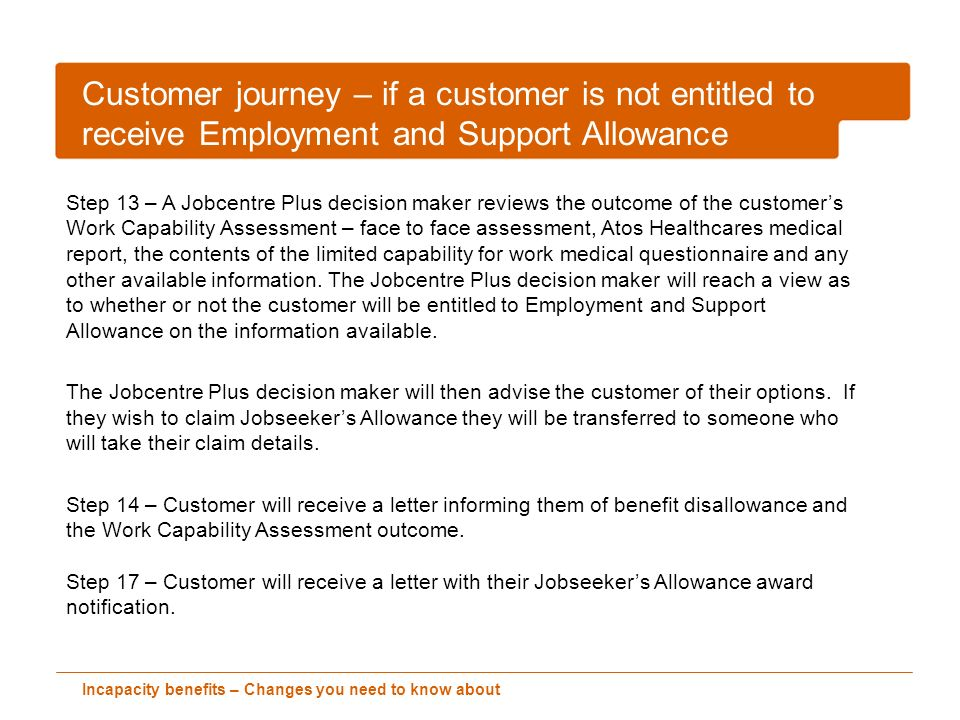 Incapacity benefits – Changes you need to know about Customer journey – if a customer is not entitled to receive Employment and Support Allowance Step 13 – A Jobcentre Plus decision maker reviews the outcome of the customers Work Capability Assessment – face to face assessment, Atos Healthcares medical report, the contents of the limited capability for work medical questionnaire and any other available information.