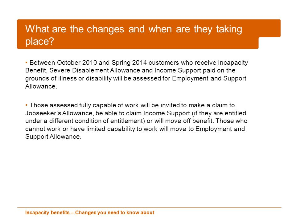 Incapacity benefits – Changes you need to know about What are the changes and when are they taking place? Between October 2010 and Spring 2014 custome
