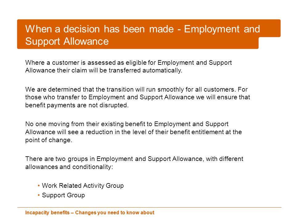 Incapacity benefits – Changes you need to know about When a decision has been made - Employment and Support Allowance Where a customer is assessed as eligible for Employment and Support Allowance their claim will be transferred automatically.