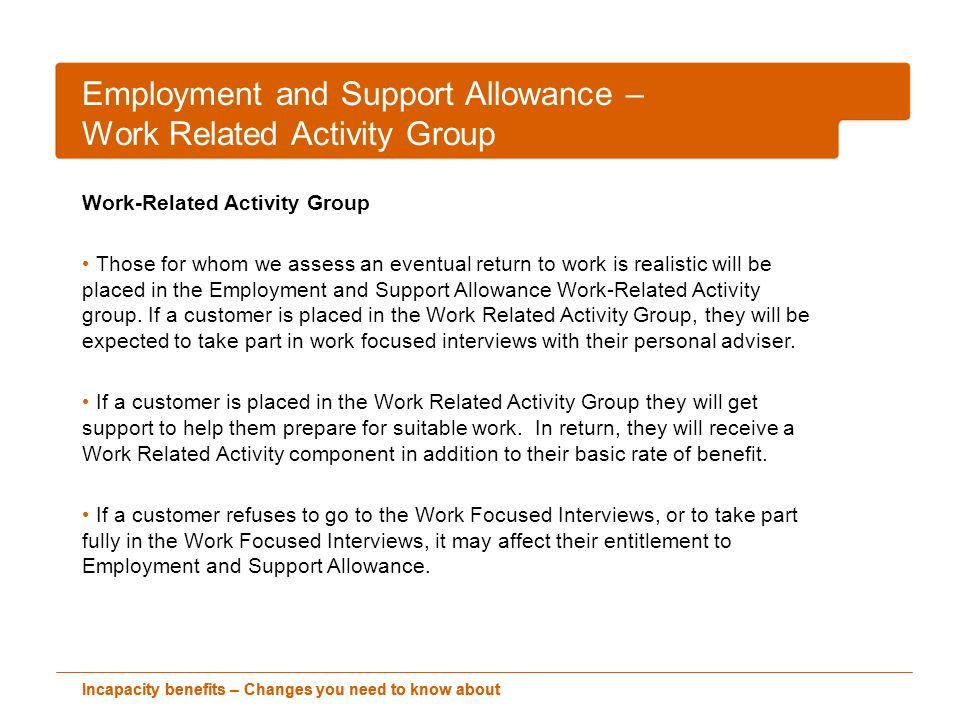 Employment and Support Allowance - Support Group Support Group If a customer is placed in the Support Group because their illness or disability has a severe effect on their ability to work, they will not be expected to take part in any work related activity to receive their benefit.