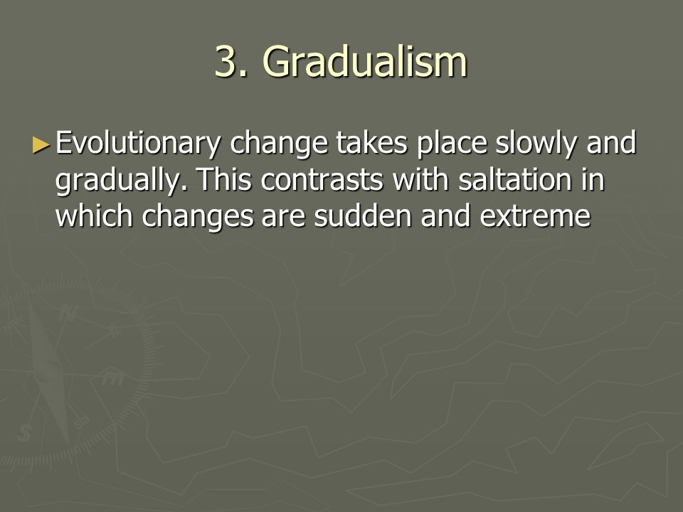 3. Gradualism Evolutionary change takes place slowly and gradually. This contrasts with saltation in which changes are sudden and extreme Evolutionary