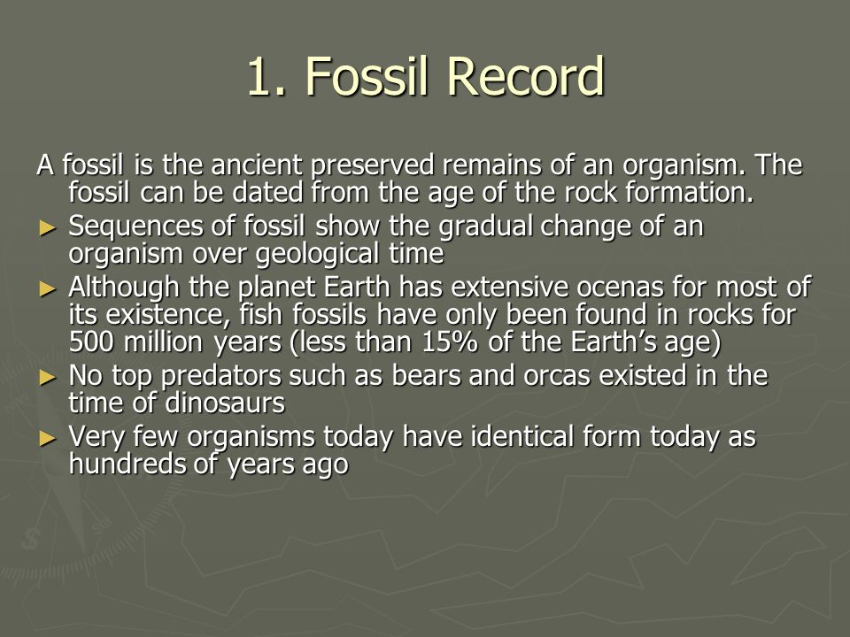 1. Fossil Record A fossil is the ancient preserved remains of an organism. The fossil can be dated from the age of the rock formation. Sequences of fo