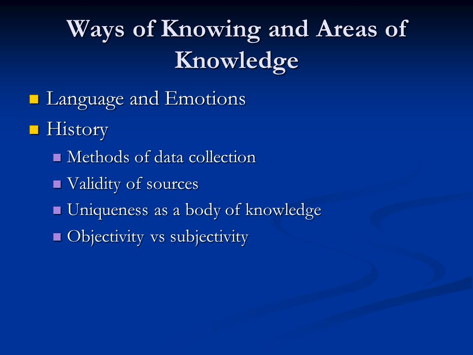 Ways of Knowing and Areas of Knowledge Language and Emotions Language and Emotions History History Methods of data collection Methods of data collecti