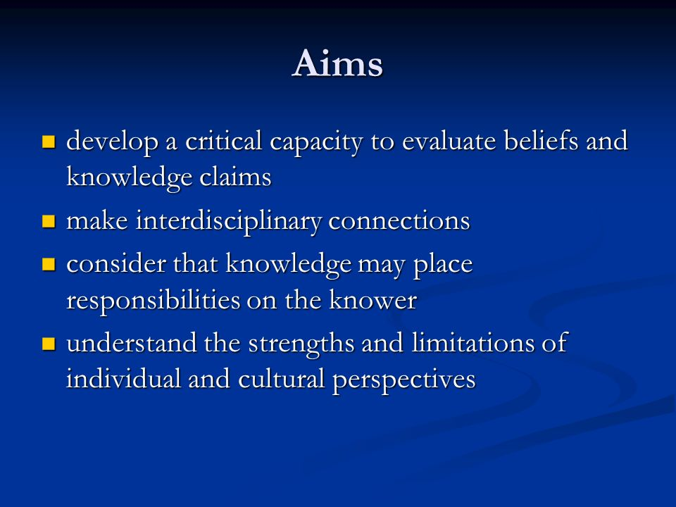 Aims develop a critical capacity to evaluate beliefs and knowledge claims develop a critical capacity to evaluate beliefs and knowledge claims make in