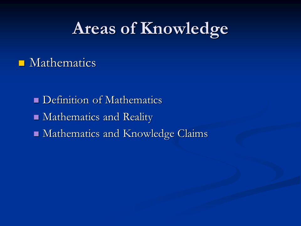 Areas of Knowledge Mathematics Mathematics Definition of Mathematics Definition of Mathematics Mathematics and Reality Mathematics and Reality Mathema