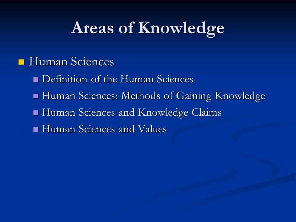 Areas of Knowledge Human Sciences Human Sciences Definition of the Human Sciences Definition of the Human Sciences Human Sciences: Methods of Gaining