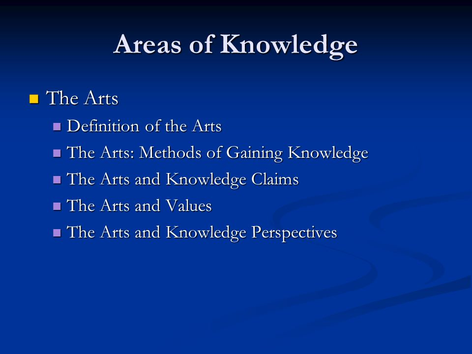 Areas of Knowledge The Arts The Arts Definition of the Arts Definition of the Arts The Arts: Methods of Gaining Knowledge The Arts: Methods of Gaining