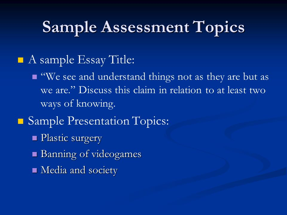 Sample Assessment Topics A sample Essay Title: We see and understand things not as they are but as we are. Discuss this claim in relation to at least