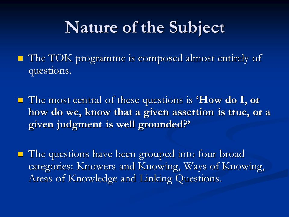 Nature of the Subject The TOK programme is composed almost entirely of questions. The TOK programme is composed almost entirely of questions. The most
