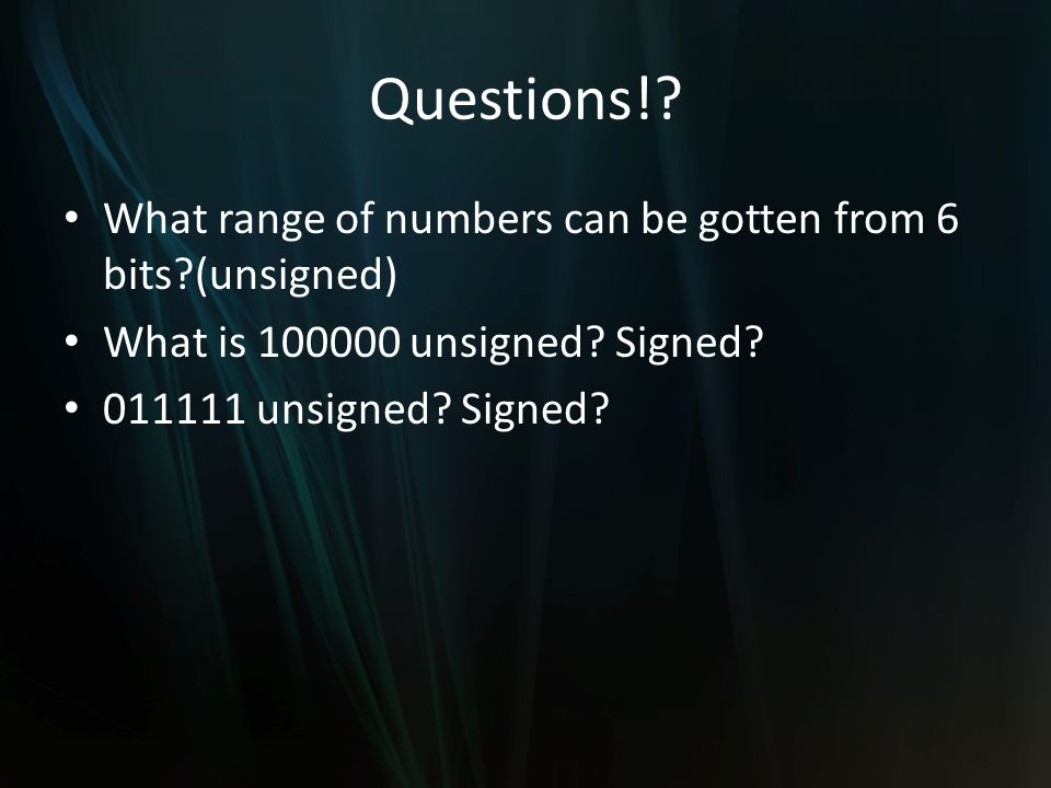 Questions!? What range of numbers can be gotten from 6 bits?(unsigned) What is 100000 unsigned? Signed? 011111 unsigned? Signed?