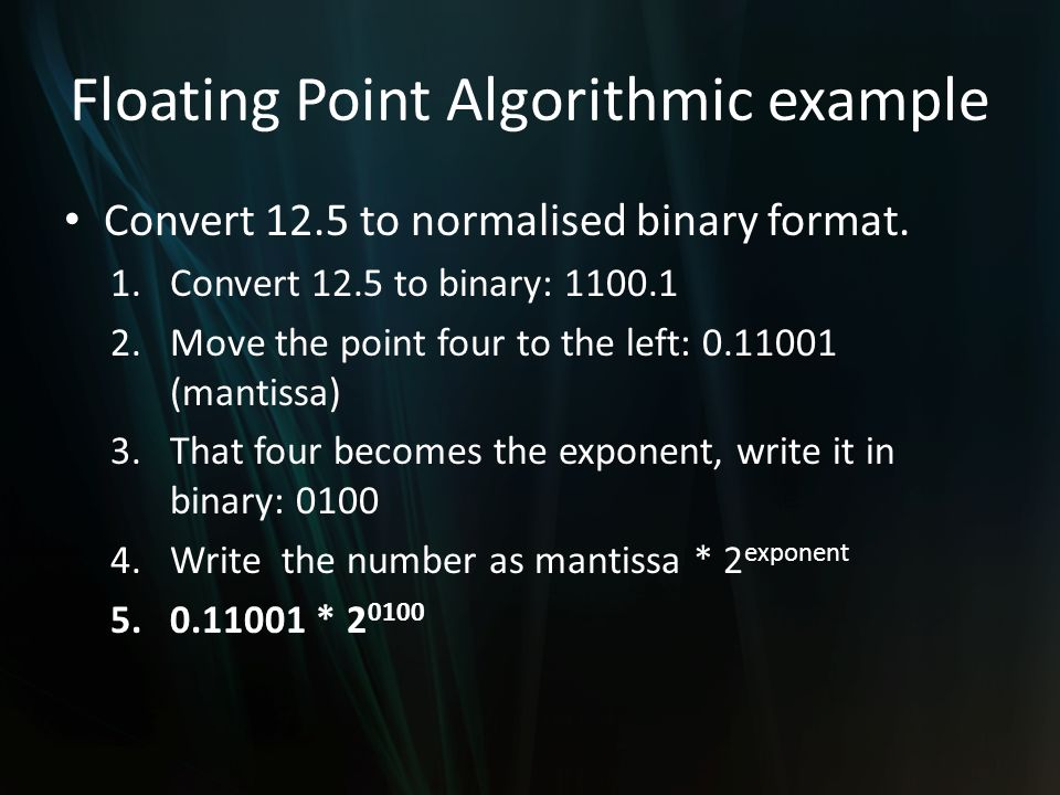 Floating Point Algorithmic example Convert 12.5 to normalised binary format.
