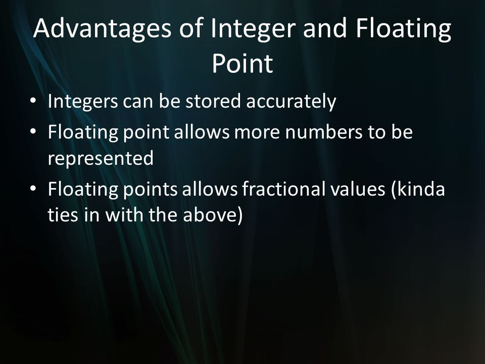 Advantages of Integer and Floating Point Integers can be stored accurately Floating point allows more numbers to be represented Floating points allows