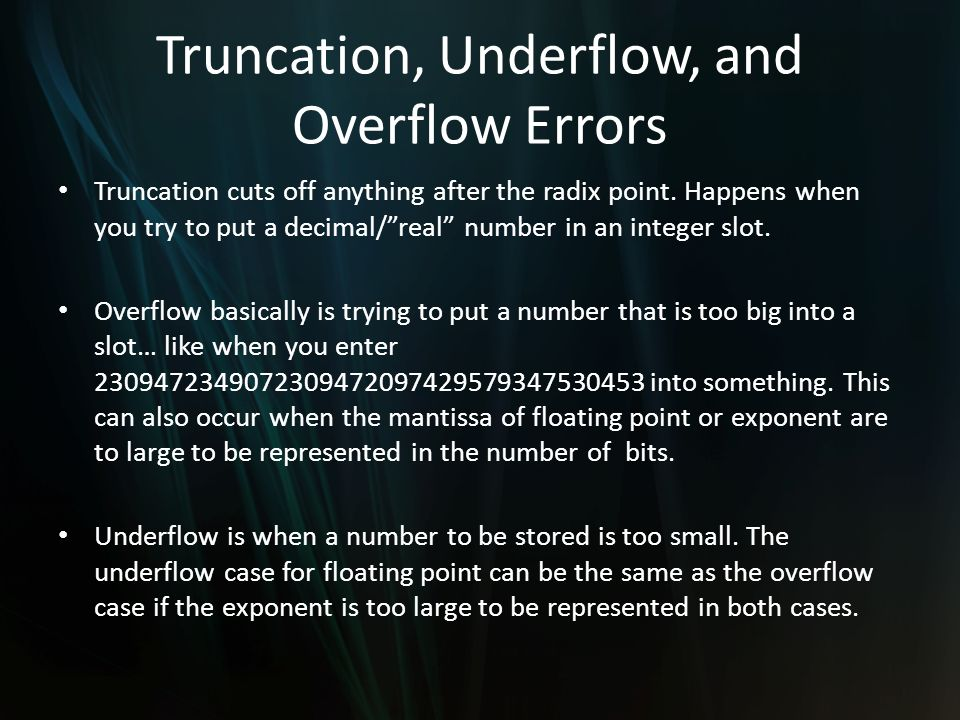 Truncation, Underflow, and Overflow Errors Truncation cuts off anything after the radix point. Happens when you try to put a decimal/real number in an