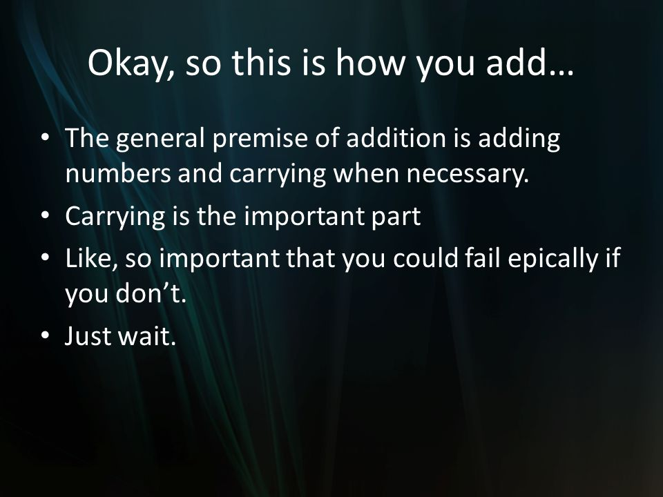Okay, so this is how you add… The general premise of addition is adding numbers and carrying when necessary.
