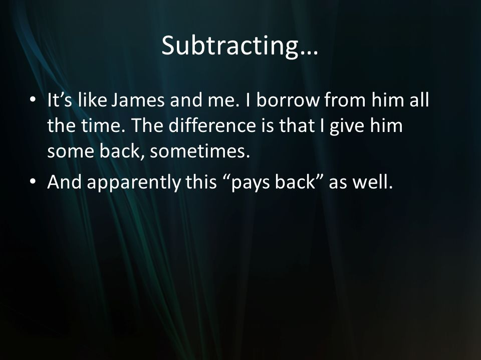 Subtracting… Its like James and me. I borrow from him all the time.