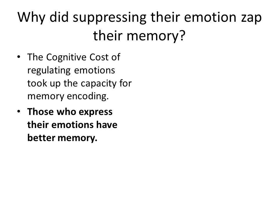 Why did suppressing their emotion zap their memory? The Cognitive Cost of regulating emotions took up the capacity for memory encoding. Those who expr