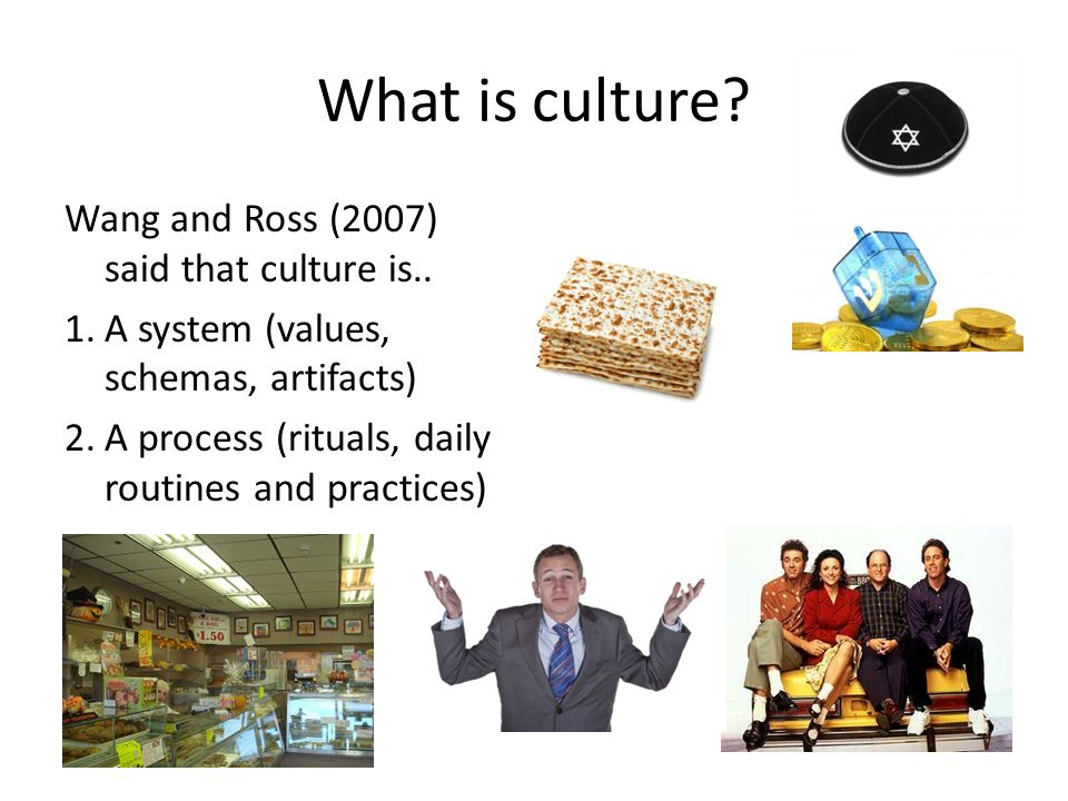 What is culture? Wang and Ross (2007) said that culture is.. 1.A system (values, schemas, artifacts) 2.A process (rituals, daily routines and practice