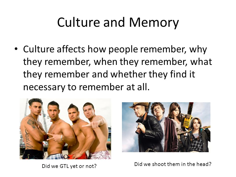 Culture and Memory Culture affects how people remember, why they remember, when they remember, what they remember and whether they find it necessary t
