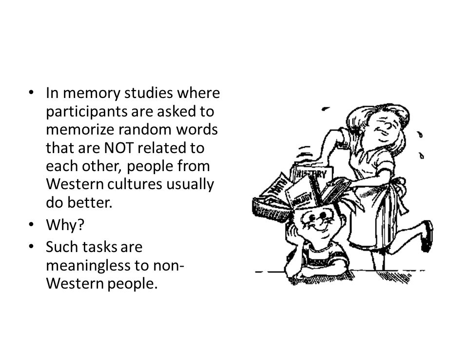In memory studies where participants are asked to memorize random words that are NOT related to each other, people from Western cultures usually do be