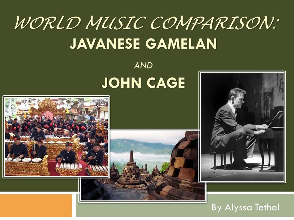 WORLD MUSIC COMPARISON: JAVANESE GAMELAN JOHN CAGE WORLD MUSIC COMPARISON: JAVANESE GAMELAN AND JOHN CAGE By Alyssa Tethal