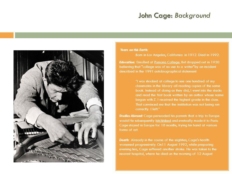 John Cage: John Cage: Background Years on this Earth: Born in Los Angeles, California in 1912. Died in 1992. Education: Enrolled at Pomona College. Bu