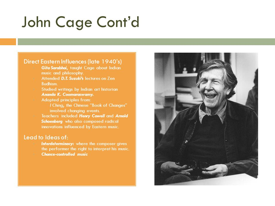 John Cage Contd Direct Eastern Influences (late 1940s) Gita Sarabhai, taught Cage about Indian music and philosophy. Attended D.T. Suzukis lectures on