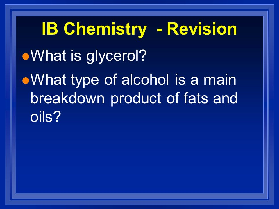 IB Chemistry - Revision l What is glycerol? l What type of alcohol is a main breakdown product of fats and oils?