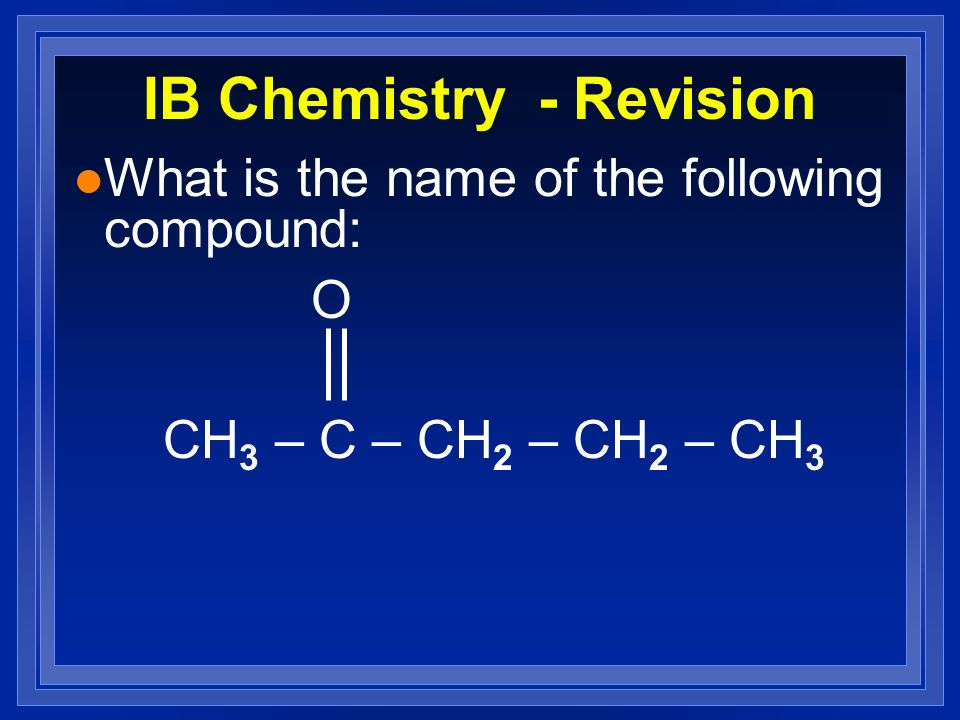 IB Chemistry - Revision l What is the name of the following compound: O CH 3 – C – CH 2 – CH 2 – CH 3