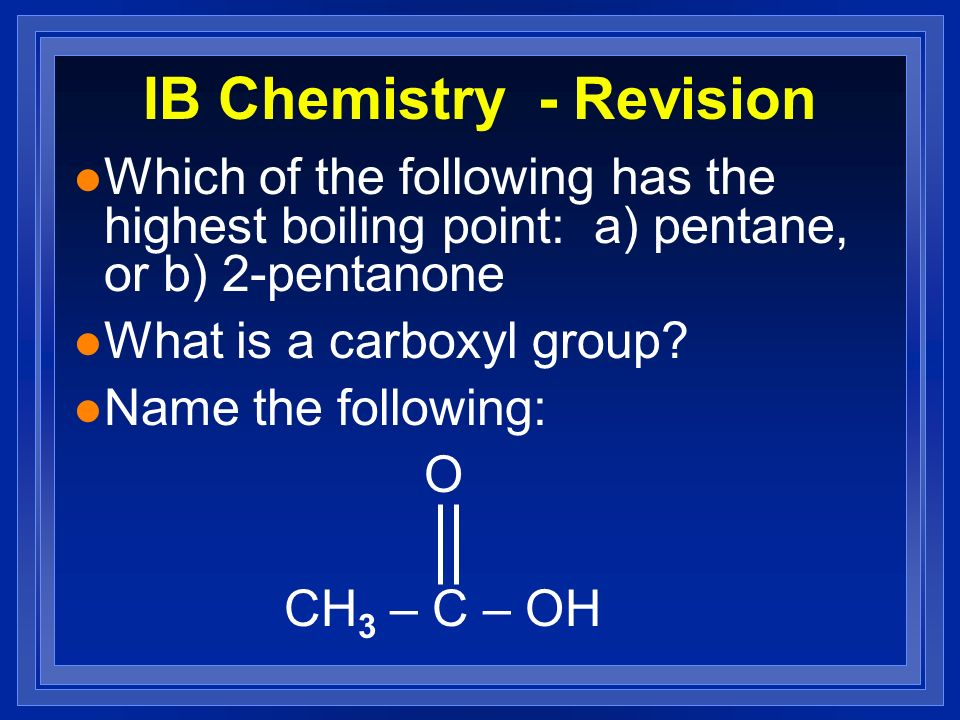 IB Chemistry - Revision l Which of the following has the highest boiling point: a) pentane, or b) 2-pentanone l What is a carboxyl group? l Name the f
