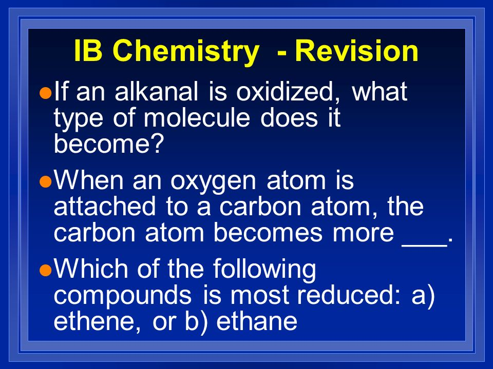 IB Chemistry - Revision l If an alkanal is oxidized, what type of molecule does it become? l When an oxygen atom is attached to a carbon atom, the car