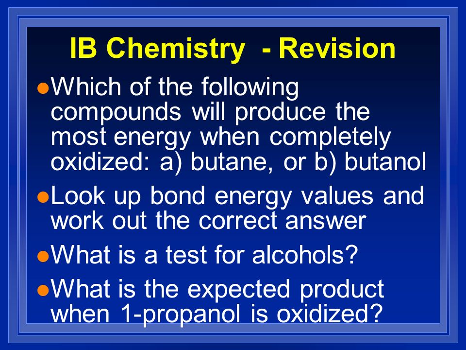 IB Chemistry - Revision l Which of the following compounds will produce the most energy when completely oxidized: a) butane, or b) butanol l Look up b