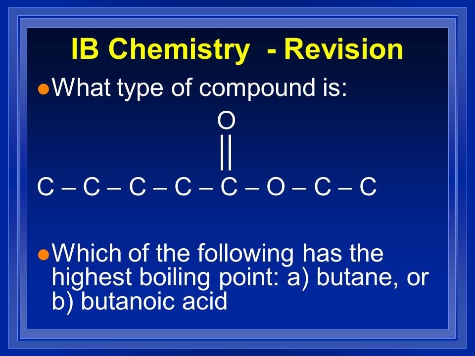 IB Chemistry - Revision l What type of compound is: O C – C – C – C – C – O – C – C l Which of the following has the highest boiling point: a) butane,