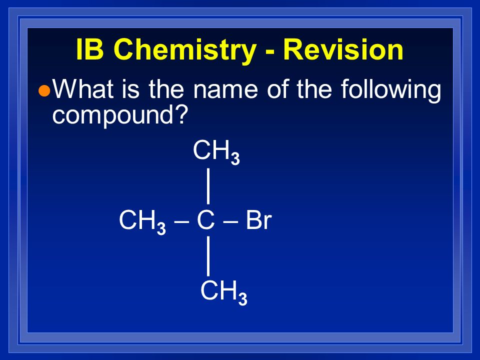 IB Chemistry - Revision l What is the name of the following compound? CH 3 CH 3 – C – Br CH 3