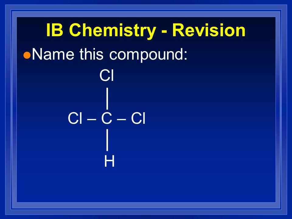 IB Chemistry - Revision l Name this compound: Cl Cl – C – Cl H