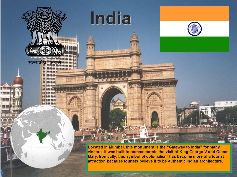 India Located in Mumbai, this monument is the Gateway to India for many visitors. It was built to commemorate the visit of King George V and Queen Mar