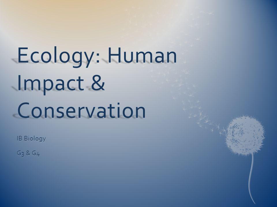 Ecology: Human Impact & Conservation IB Biology G3 & G4