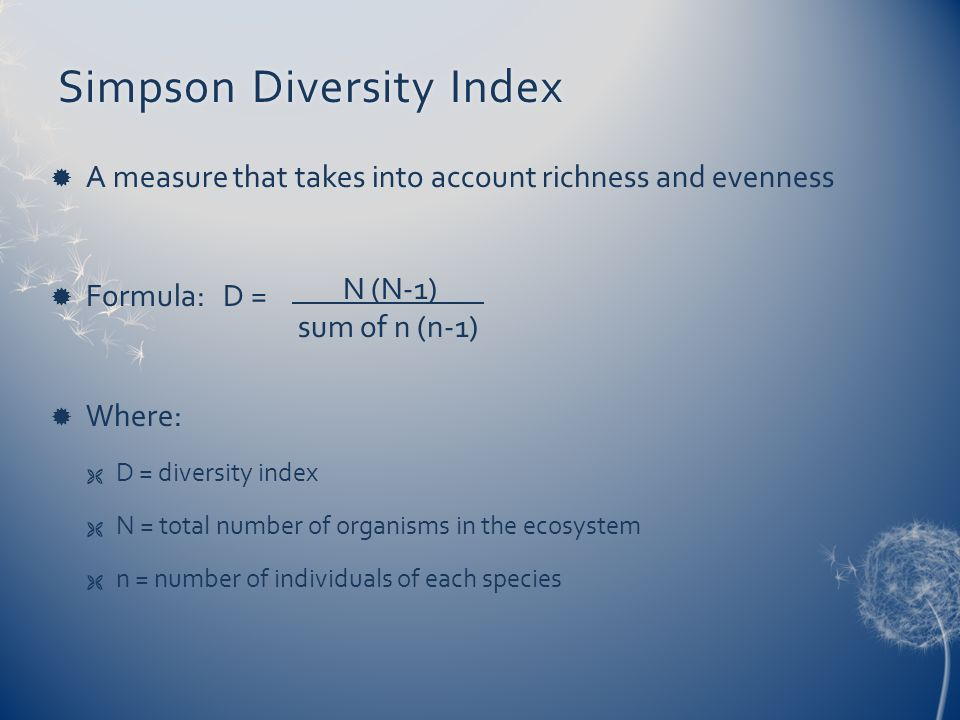 Simpson Diversity IndexSimpson Diversity Index A measure that takes into account richness and evenness Formula: D = Where: D = diversity index N = tot