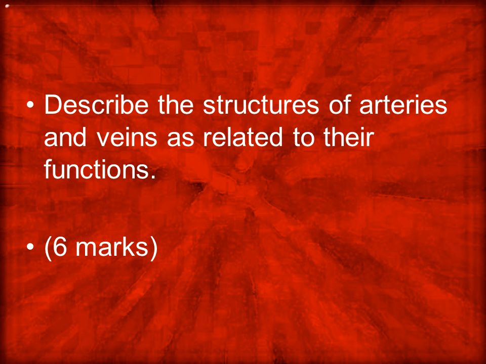 Describe the structures of arteries and veins as related to their functions. (6 marks)