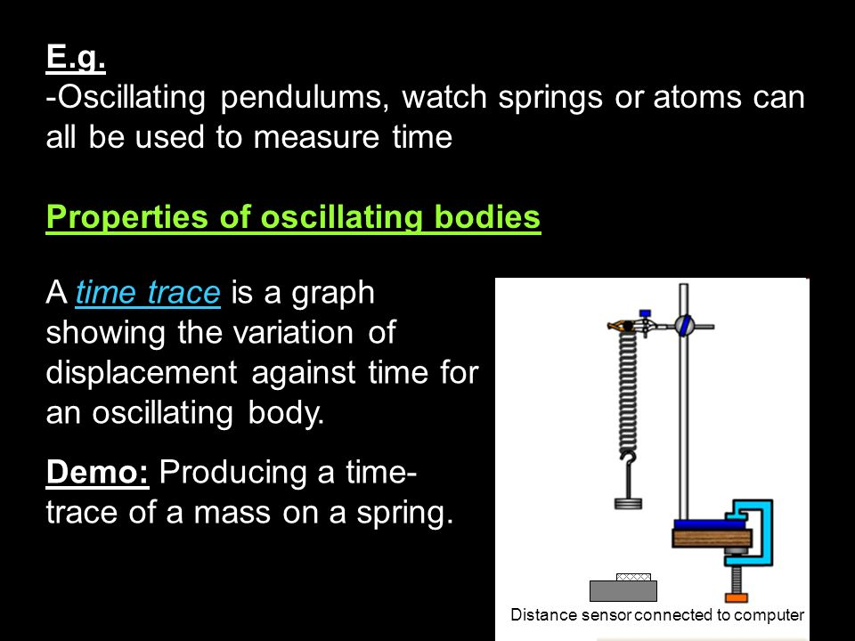 A time trace is a graph showing the variation of displacement against time for an oscillating body. Demo: Producing a time- trace of a mass on a sprin