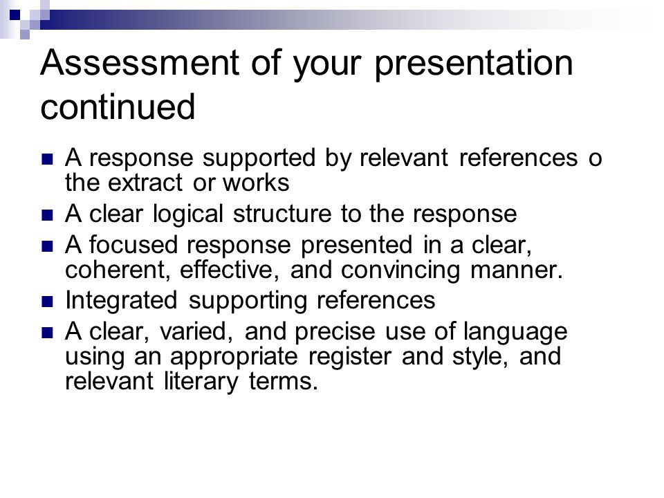 Assessment of your presentation continued A response supported by relevant references o the extract or works A clear logical structure to the response A focused response presented in a clear, coherent, effective, and convincing manner.
