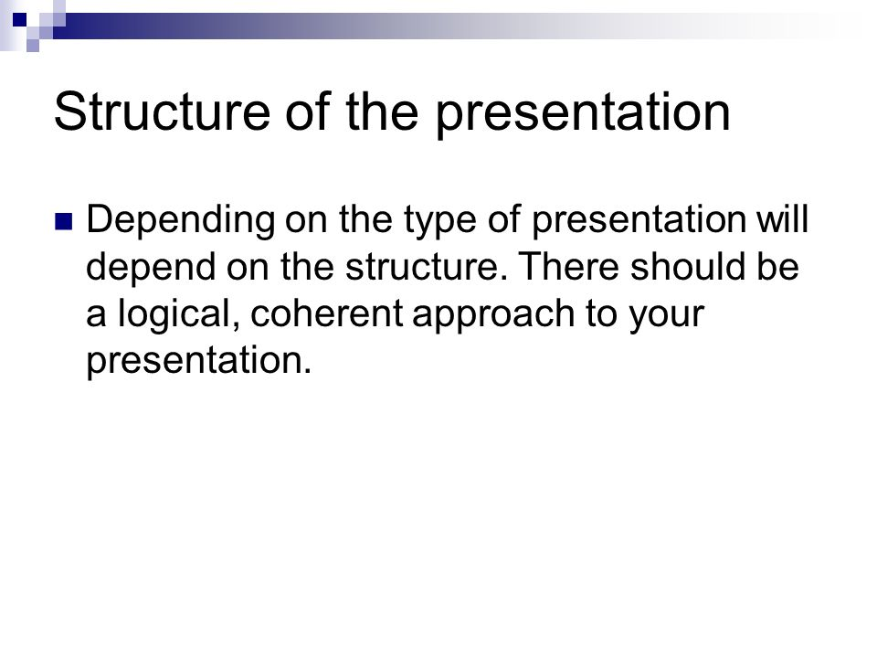 Structure of the presentation Depending on the type of presentation will depend on the structure.