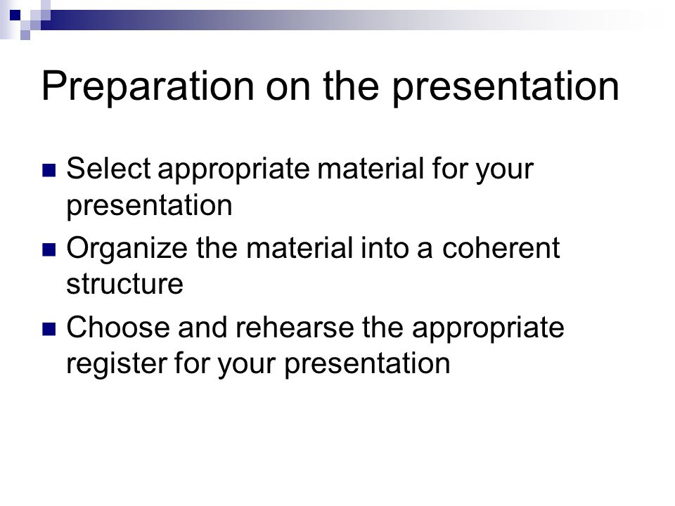 Preparation on the presentation Select appropriate material for your presentation Organize the material into a coherent structure Choose and rehearse the appropriate register for your presentation