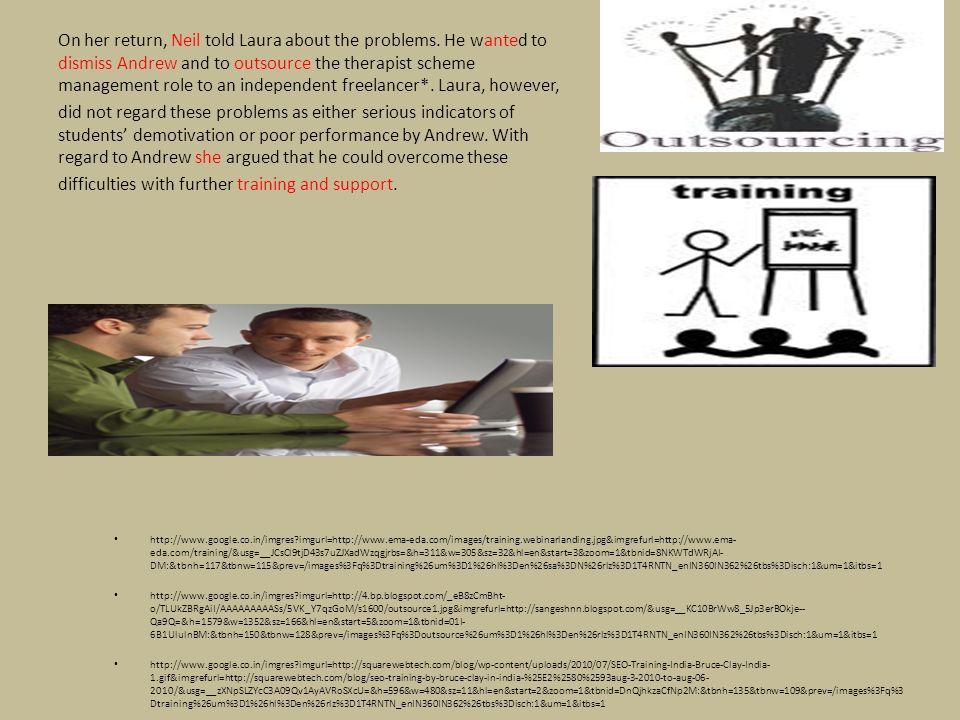http://www.google.co.in/imgres?imgurl=http://www.ema-eda.com/images/training.webinarlanding.jpg&imgrefurl=http://www.ema- eda.com/training/&usg=__JCsCl9tjD43s7uZJXadWzqgjrbs=&h=311&w=305&sz=32&hl=en&start=3&zoom=1&tbnid=8NKWTdWRjAI- DM:&tbnh=117&tbnw=115&prev=/images%3Fq%3Dtraining%26um%3D1%26hl%3Den%26sa%3DN%26rlz%3D1T4RNTN_enIN360IN362%26tbs%3Disch:1&um=1&itbs=1 http://www.google.co.in/imgres?imgurl=http://4.bp.blogspot.com/_eB8zCmBht- o/TLUkZBRgAiI/AAAAAAAAASs/5VK_Y7qzGoM/s1600/outsource1.jpg&imgrefurl=http://sangeshnn.blogspot.com/&usg=__KC10BrWw8_5Jp3erBOkje-- Qa9Q=&h=1579&w=1352&sz=166&hl=en&start=5&zoom=1&tbnid=01I- 6B1UlulnBM:&tbnh=150&tbnw=128&prev=/images%3Fq%3Doutsource%26um%3D1%26hl%3Den%26rlz%3D1T4RNTN_enIN360IN362%26tbs%3Disch:1&um=1&itbs=1 http://www.google.co.in/imgres?imgurl=http://squarewebtech.com/blog/wp-content/uploads/2010/07/SEO-Training-India-Bruce-Clay-India- 1.gif&imgrefurl=http://squarewebtech.com/blog/seo-training-by-bruce-clay-in-india-%25E2%2580%2593aug-3-2010-to-aug-06- 2010/&usg=__zXNpSLZYcC3A09Qv1AyAVRoSXcU=&h=596&w=480&sz=11&hl=en&start=2&zoom=1&tbnid=DnQjhkzaCfNp2M:&tbnh=135&tbnw=109&prev=/images%3Fq%3 Dtraining%26um%3D1%26hl%3Den%26rlz%3D1T4RNTN_enIN360IN362%26tbs%3Disch:1&um=1&itbs=1 On her return, Neil told Laura about the problems.