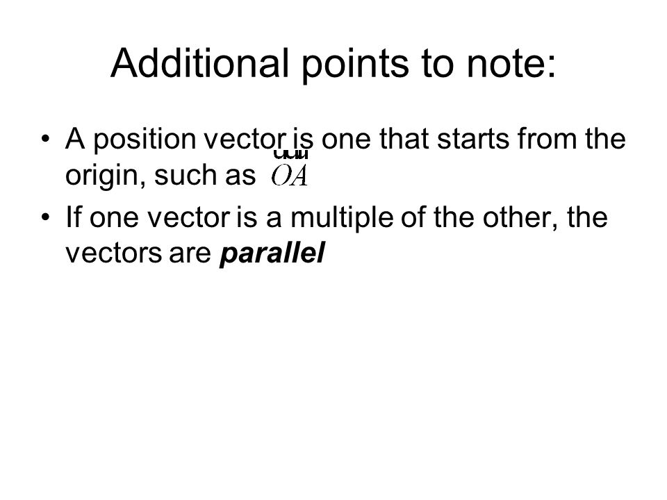 Additional points to note: A position vector is one that starts from the origin, such as If one vector is a multiple of the other, the vectors are par