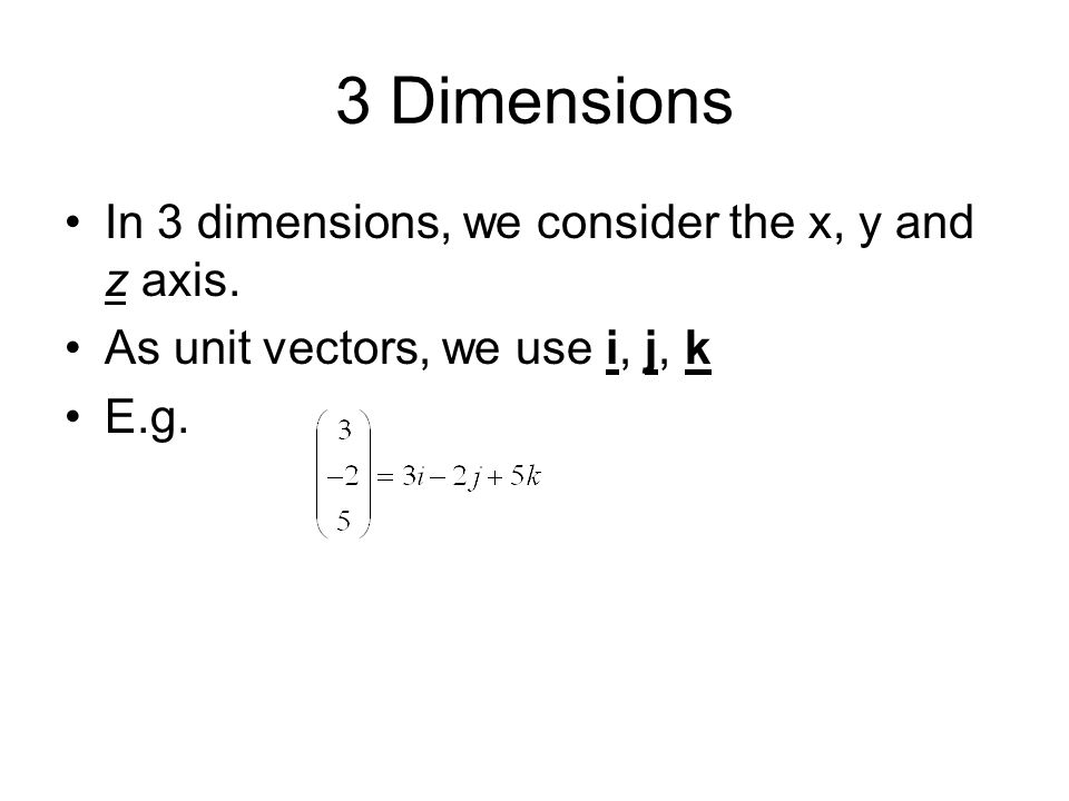 3 Dimensions In 3 dimensions, we consider the x, y and z axis. As unit vectors, we use i, j, k E.g.