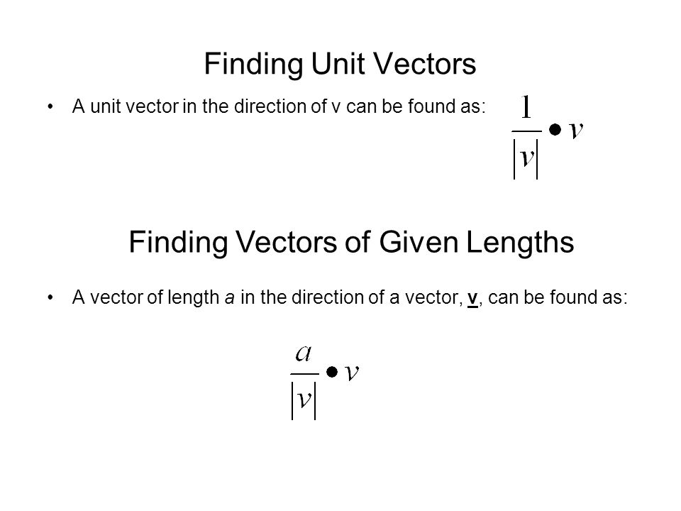 Finding Unit Vectors A unit vector in the direction of v can be found as: A vector of length a in the direction of a vector, v, can be found as: Findi