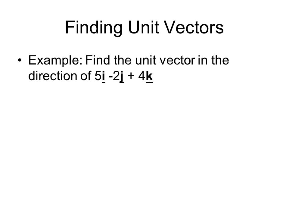 Finding Unit Vectors Example: Find the unit vector in the direction of 5i -2j + 4k