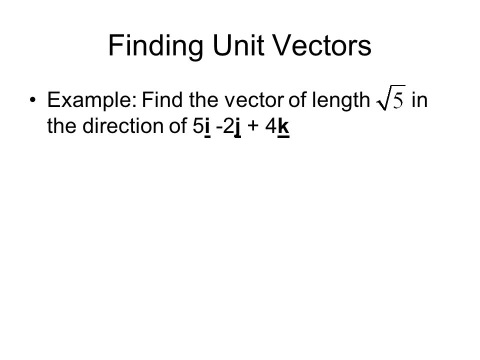 Finding Unit Vectors Example: Find the vector of length in the direction of 5i -2j + 4k
